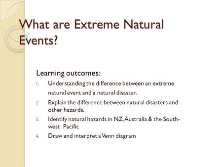 What are Extreme Natural Events? Learning outcomes: 1. Understanding the difference between an extreme natural event and a natural disaster. 2. Explain.
