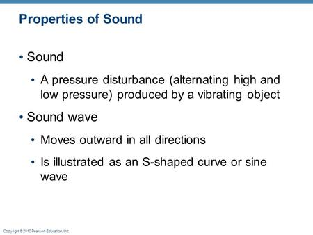 Copyright © 2010 Pearson Education, Inc. Properties of Sound Sound A pressure disturbance (alternating high and low pressure) produced by a vibrating object.