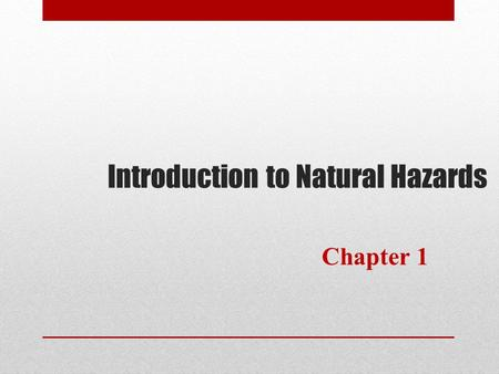Introduction to Natural Hazards Chapter 1. Framework for Each Chapter  Learn the Objectives of the Chapter  Introduction to each hazard  Examine the.
