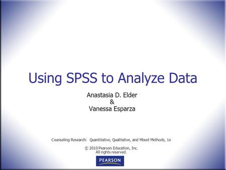 Counseling Research: Quantitative, Qualitative, and Mixed Methods, 1e © 2010 Pearson Education, Inc. All rights reserved. Using SPSS to Analyze Data Anastasia.