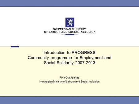 Introduction to PROGRESS Community programme for Employment and Social Solidarity 2007-2013 Finn Ola Jølstad Norwegian Ministry of Labour and Social Inclusion.