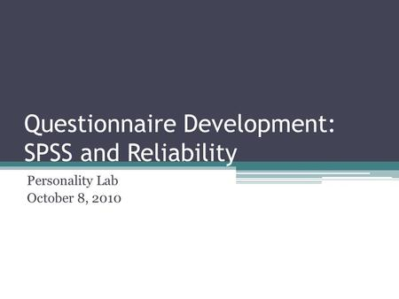 Questionnaire Development: SPSS and Reliability Personality Lab October 8, 2010.