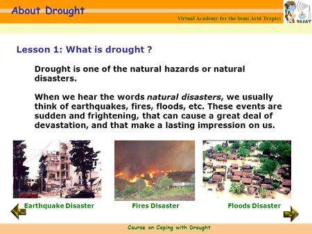 Virtual Academy for the Semi Arid Tropics Course on Coping with Drought About Drought Lesson 1: What is drought ? Drought is one of the natural hazards.