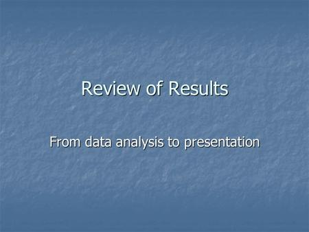 Review of Results From data analysis to presentation.