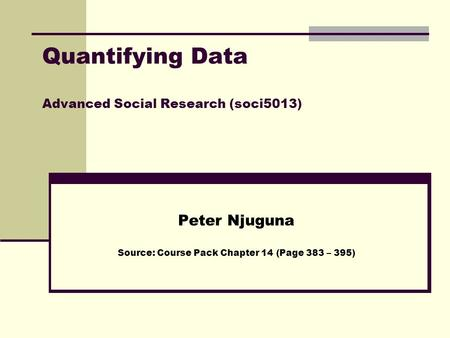 Quantifying Data Advanced Social Research (soci5013) Peter Njuguna Source: Course Pack Chapter 14 (Page 383 – 395)