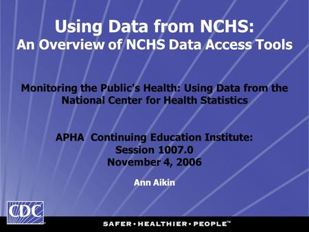 Using Data from NCHS: An Overview of NCHS Data Access Tools Monitoring the Public's Health: Using Data from the National Center for Health Statistics APHA.