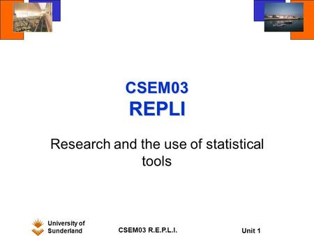 University of Sunderland CSEM03 R.E.P.L.I. Unit 1 CSEM03 REPLI Research and the use of statistical tools.