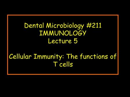 Dental Microbiology #211 IMMUNOLOGY Lecture 5 Cellular Immunity: The functions of T cells.