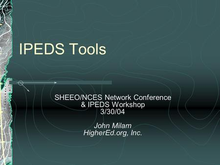 IPEDS Tools SHEEO/NCES Network Conference & IPEDS Workshop 3/30/04 John Milam HigherEd.org, Inc.