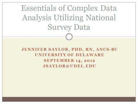 JENNIFER SAYLOR, PHD, RN, ANCS-BC UNIVERSITY OF DELAWARE SEPTEMBER 14, 2012 Essentials of Complex Data Analysis Utilizing National Survey.