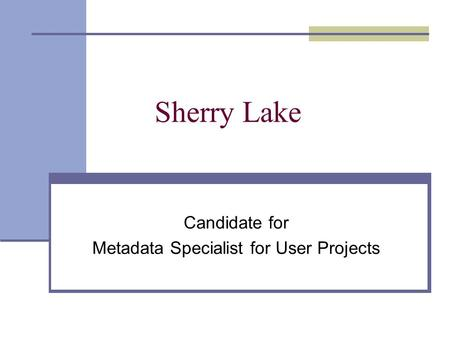 Sherry Lake Candidate for Metadata Specialist for User Projects.