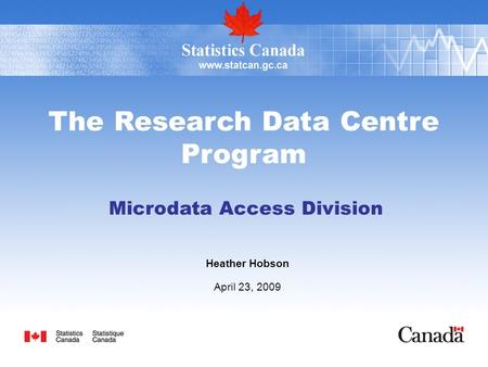The Research Data Centre Program Microdata Access Division Heather Hobson April 23, 2009.