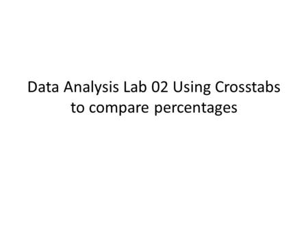Data Analysis Lab 02 Using Crosstabs to compare percentages.