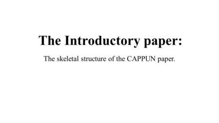 The Introductory paper: The skeletal structure of the CAPPUN paper.