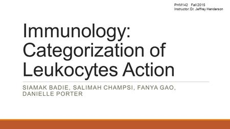 Immunology: Categorization of Leukocytes Action SIAMAK BADIE, SALIMAH CHAMPSI, FANYA GAO, DANIELLE PORTER PHM142 Fall 2015 Instructor: Dr. Jeffrey Henderson.