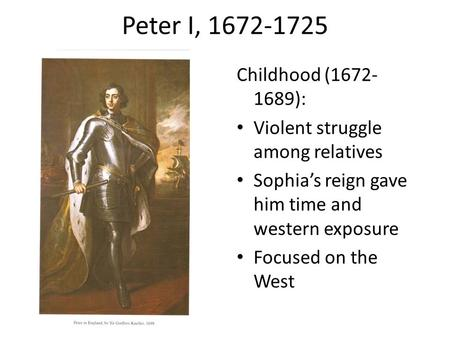 Peter I, 1672-1725 Childhood (1672- 1689): Violent struggle among relatives Sophia's reign gave him time and western exposure Focused on the West.