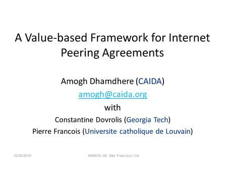 A Value-based Framework for Internet Peering Agreements Amogh Dhamdhere (CAIDA) with Constantine Dovrolis (Georgia Tech) Pierre Francois.
