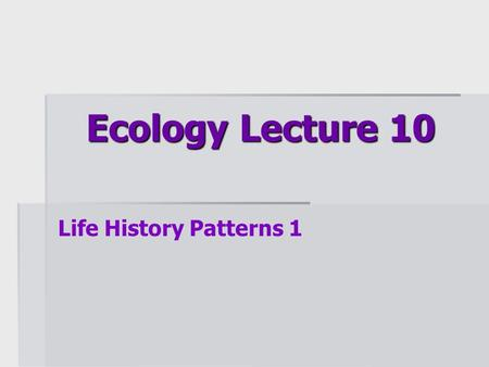 Ecology Lecture 10 Life History Patterns 1. Topics covered (both Life History Lectures)  Sexual selection  What criteria do individuals use to choose.