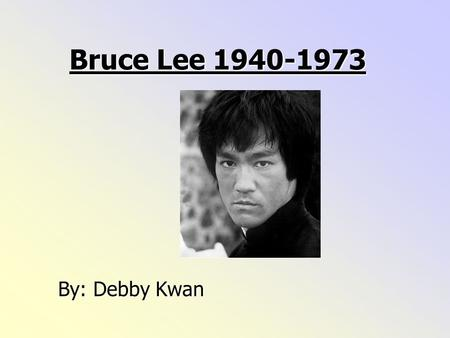 Bruce Lee 1940-1973 By: Debby Kwan Bruce Lee was born on the 27th November 1940 in San Francisco Chinatown in the United States.