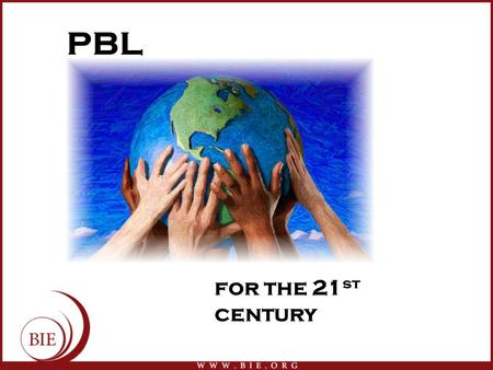 PBL for the 21 st century. BIE: Who We Are  BIE is dedicated to improving 21st Century teaching and learning by creating and disseminating knowledge,