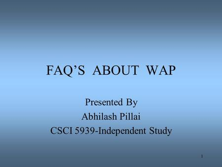1 FAQ'S ABOUT WAP Presented By Abhilash Pillai CSCI 5939-Independent Study.