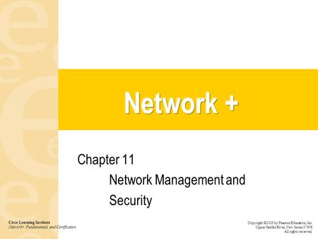 Chapter 11 Network Management and Security Cisco Learning Institute Network+ Fundamentals and Certification Copyright ©2005 by Pearson Education, Inc.