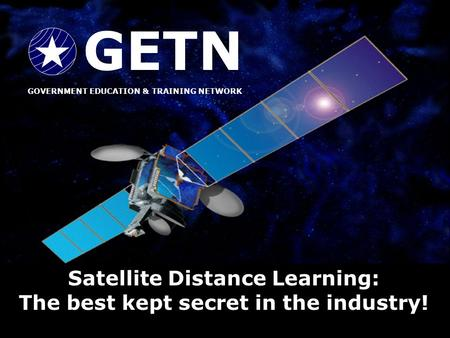 FGDLA GOVERNMENT ALLIANCE FOR TRAINING & EDUCATION BY SATELLITE GATES GOVERNMENT EDUCATION & TRAINING NETWORK GETN Satellite Distance Learning: The best.