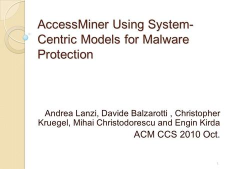 AccessMiner Using System- Centric Models for Malware Protection Andrea Lanzi, Davide Balzarotti, Christopher Kruegel, Mihai Christodorescu and Engin Kirda.