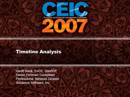 Timeline Analysis Geoff Black, EnCE, SnortCP Senior Forensic Consultant Professional Services Division Guidance Software, Inc.