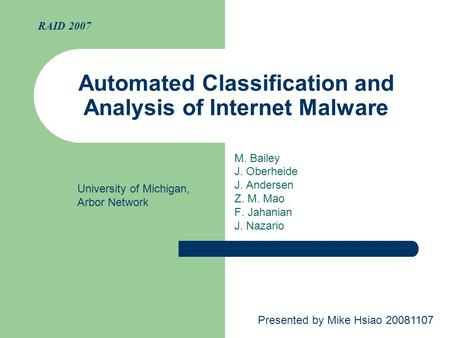 Automated Classification and Analysis of Internet Malware M. Bailey J. Oberheide J. Andersen Z. M. Mao F. Jahanian J. Nazario RAID 2007 Presented by Mike.