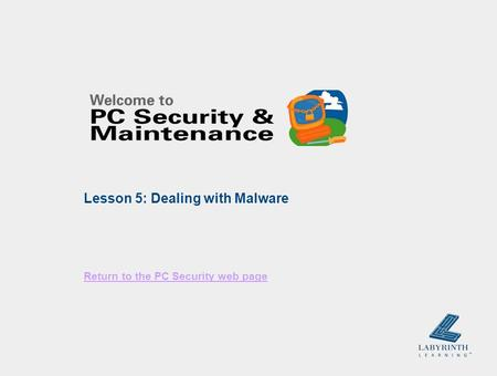 Return to the PC Security web page Lesson 5: Dealing with Malware.