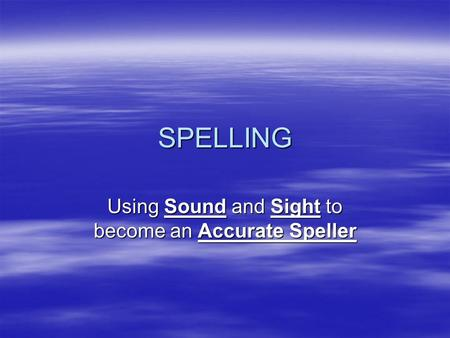 SPELLING Using Sound and Sight to become an Accurate Speller.