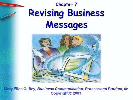 Chapter 7 Revising Business Messages Mary Ellen Guffey, Business Communication: Process and Product, 4e Copyright © 2003.