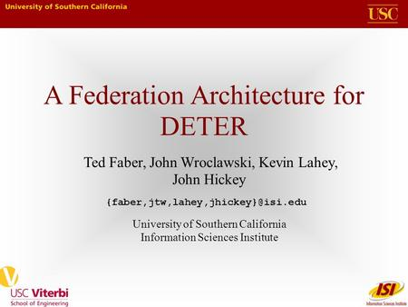 A Federation Architecture for DETER Ted Faber, John Wroclawski, Kevin Lahey, John Hickey University of Southern California Information Sciences Institute.