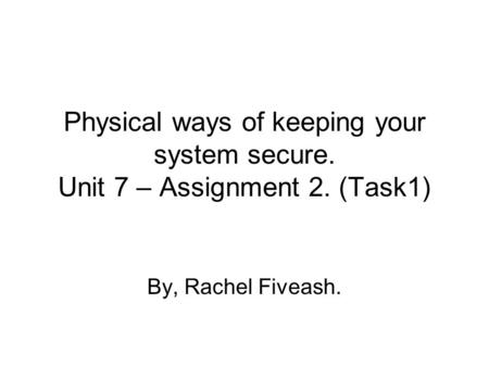 Physical ways of keeping your system secure. Unit 7 – Assignment 2. (Task1) By, Rachel Fiveash.