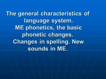 The general characteristics of language system. ME phonetics, the basic phonetic changes. Changes in spelling. New sounds in ME.
