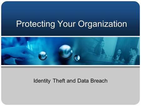 Protecting Your Organization Identity Theft and Data Breach.