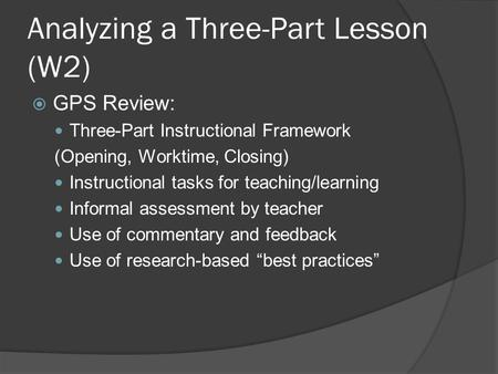 Analyzing a Three-Part Lesson (W2)  GPS Review: Three-Part Instructional Framework (Opening, Worktime, Closing) Instructional tasks for teaching/learning.