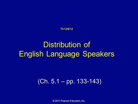 © 2011 Pearson Education, Inc. Th12/6/12 Distribution of English Language Speakers (Ch. 5.1 – pp. 133-143)