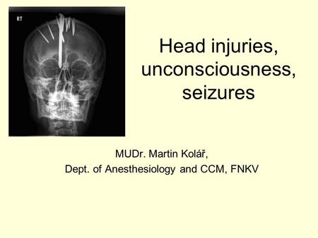 Head injuries, unconsciousness, seizures MUDr. Martin Kolář, Dept. of Anesthesiology and CCM, FNKV.