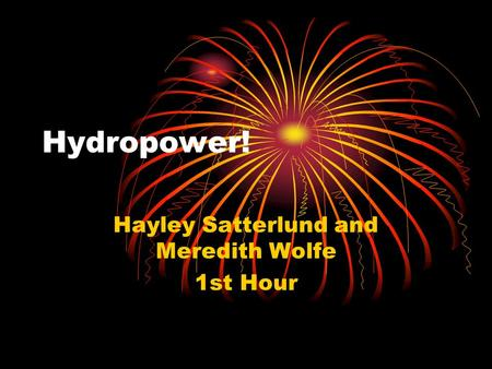 Hydropower! Hayley Satterlund and Meredith Wolfe 1st Hour.