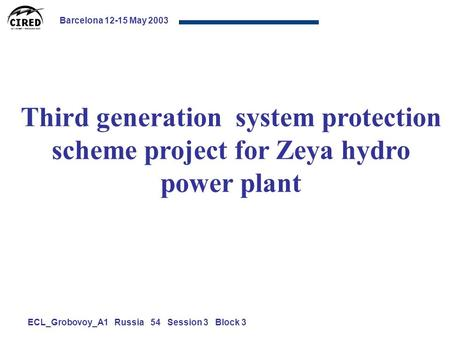 Barcelona 12-15 May 2003 ECL_Grobovoy_A1 Russia 54 Session 3 Block 3 Third generation system protection scheme project for Zeya hydro power plant.