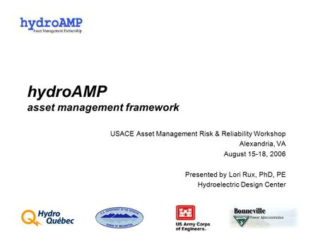 HydroAMP asset management framework USACE Asset Management Risk & Reliability Workshop Alexandria, VA August 15-18, 2006 Presented by Lori Rux, PhD, PE.