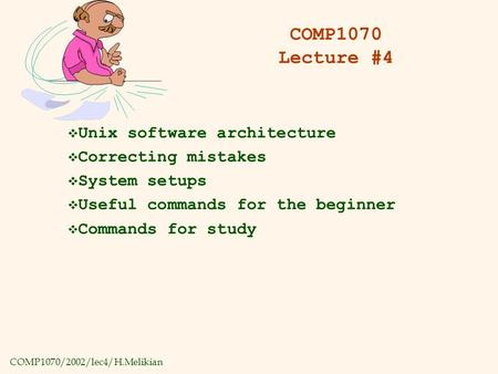 COMP1070/2002/lec4/H.Melikian COMP1070 Lecture #4  Unix software architecture  Correcting mistakes  System setups  Useful commands for the beginner.