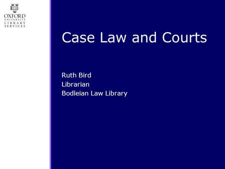 Case Law and Courts Ruth Bird Librarian Bodleian Law Library.