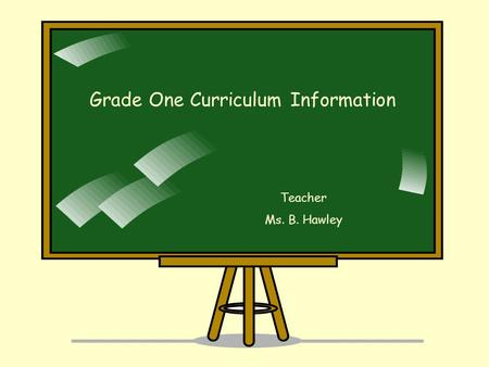 Grade One Curriculum Information Teacher Ms. B. Hawley.