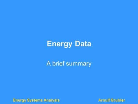 <strong>Energy</strong> Systems AnalysisArnulf Grubler <strong>Energy</strong> Data A brief summary.