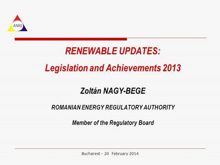 RENEWABLE UPDATES: Legislation and Achievements 2013 Zoltán NAGY-BEGE ROMANIAN ENERGY REGULATORY AUTHORITY Member of the Regulatory Board ANRE Bucharest.