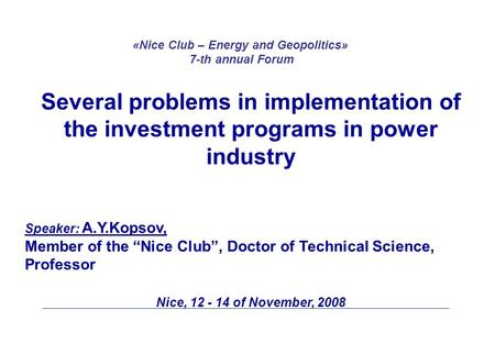 "Several problems in implementation of the investment programs in power industry Speaker: A.Y.Kopsov, Member of the ""Nice Club"", Doctor of Technical Science,"