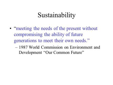 "Sustainability ""meeting the needs of the present without compromising the ability of future generations to meet their own needs."" –1987 World Commission."